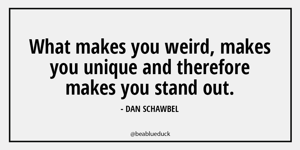 What makes you weird, makes you unique and therefore makes you stand out.